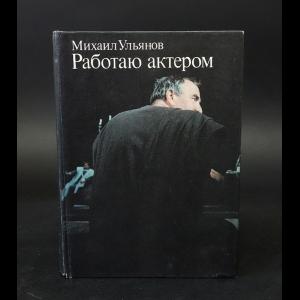 Ульянов Михаил - Работаю актером