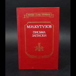 Кутузов М.И.  - М.И. Кутузов Генерал-фельдмаршал. Письма. Записки