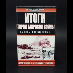 Типпельскирх К., Кессельринг А., Гудериан Г. - Итоги Второй Мировой войны
