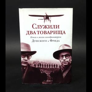 Авторский коллектив - Служили два товарища. Книга о жизни кинодраматургов Дунского и Фрида