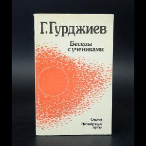 Гурджиев Георгий  - Беседы с учениками