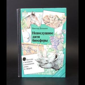 Дольник Виктор Рафаэльевич - Непослушное дитя биосферы. Беседы о человеке в компании птиц и зверей