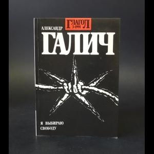 Галич Александр - Глагол. № 3. 1991. Александр Галич. Я выбираю свободу