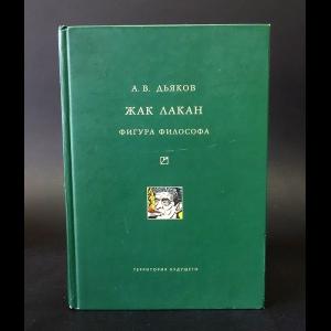Дьяков А.В. - Жак Лакан. Фигура философа