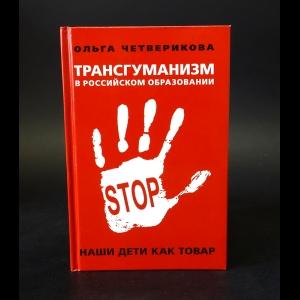 Четверикова Ольга Николаевна - Трансгуманизм в российском образовании. Наши дети как товар