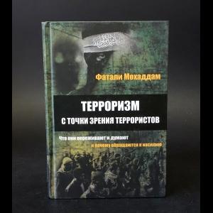 Мохаддам Фатали М. - Терроризм с точки зрения террористов. Что они переживают и думают и почему обращаются к насилию