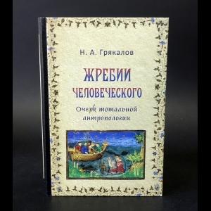 Грякалов Николай -  Жребии человеческого. Очерк тотальной антропологии