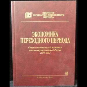 Гайдар Егор - Экономика переходного периода. Очерки экономической политики посткоммунистической России. 1998 - 2002