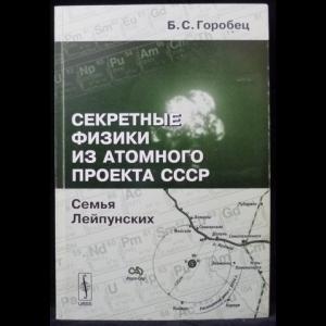 Горобец Б.С. - Секретные физики из Атомного проекта СССР. Семья Лейпунских