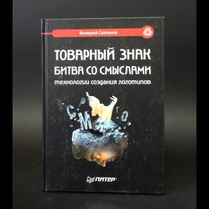 Семенов Валерий - Товарный знак. Битва со смыслами