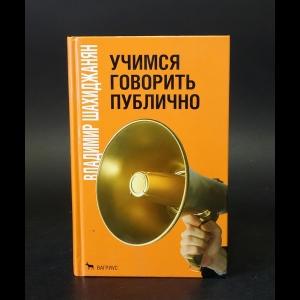 Шахиджанян Владимир - Учимся говорить публично