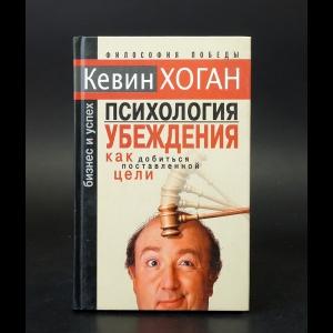 Хоган Кевин  - Психология убеждения как добиться поставленной цели