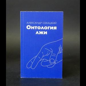 Секацкий Александр  - Онтология лжи