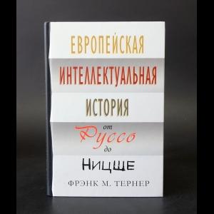Тёрнер Фрэнк - Европейская интеллектуальная история от Руссо до Ницше