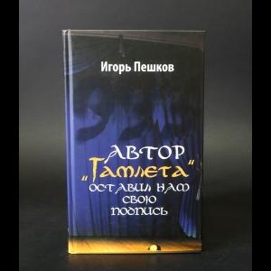 Пешков Игорь  - Автор Гамлета оставил нам свою подпись