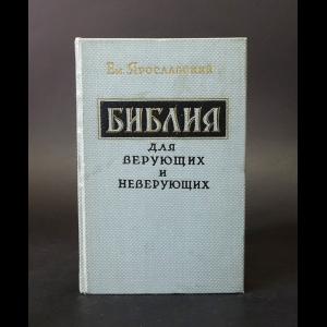 Ярославский Емельян - Библия для верующих и неверующих