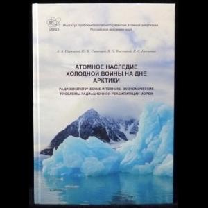 Авторский коллектив - Атомное наследие холодной войны на дне Арктики