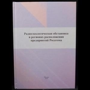 Линге И.И., Крышев И.И. - Радиоэкологическая обстановка в регионах расположения предприятий Росатома