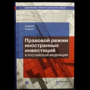 Пушкин А.В. - Правовой режим иностранных инвестиций в Российской Федерации