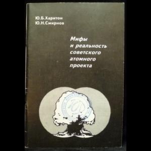 Харитон Ю.Б., Смирнов Ю.Н. - Мифы и реальность советского атомного проекта