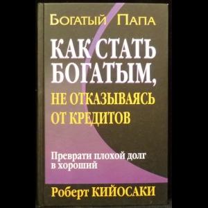 Роберт Т. Кийосаки - Как стать богатым, не отказываясь от кредитов