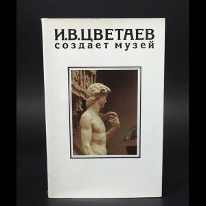 Авторский коллектив - И.В.Цветаев создает музей