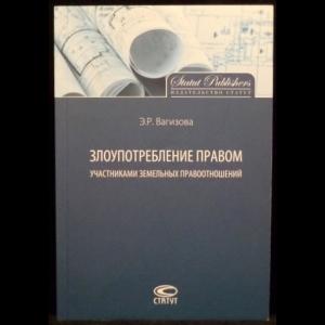 Вагизова Э.Р. - Злоупотребление правом участниками земельных правоотношений