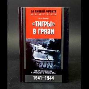 Кариус Отто - Тигры в грязи. Воспоминания немецкого танкиста. 1941-1944