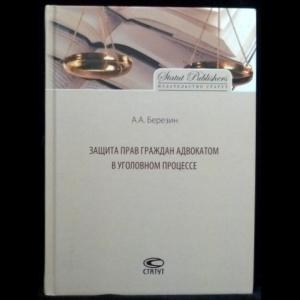 Березин, А.А. - Защита прав граждан адвокатом в уголовном процессе