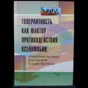Авторский коллектив - Толерантность как фактор противодействия ксенофобии: управление рисками ксенофобии в обществе риска