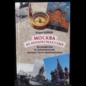 Шляхов Андрей - Москва на перекрестках судеб. Путеводитель от знаменитостей, которые были провинциалами