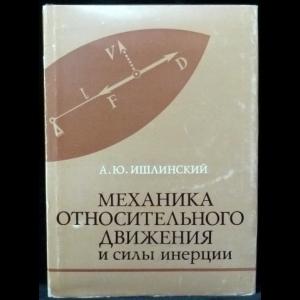 Ишлинский А.Ю. - Механика относительного движения и силы инерции
