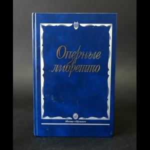 Авторский коллектив - Оперные либретто
