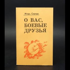 Середа Игорь - О вас, боевые друзья