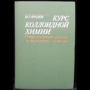 Фролов Ю.Г. - Курс коллоидной химии. Поверхностные явления и дисперсные системы