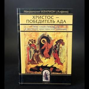 Иеромонах Иларион (Алфеев)   - Христос - Победитель ада. Тема сошествия в ад в восточно-христианской традиции
