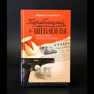Глущенко Ирина - Барабанщики и шпионы. Марсельеза Аркадия Гайдара