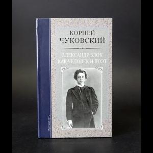 Чуковский Корней - Александр Блок как человек и поэт