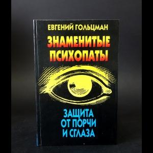 Гольцман Е. - Знаменитые психопаты. Защита от порчи и сглаза