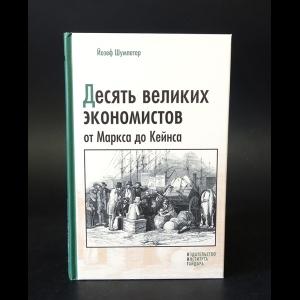 Шумпетер Йозеф - Десять великих экономистов от Маркса до Кейнса