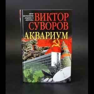 Суворов Виктор - Аквариум. Роман о советской военной разведке