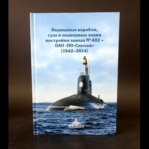 Спирихин С.А. - Надводные корабли, суда и подводные лодки постройки завода №402 - ОАО ПО Севмаш