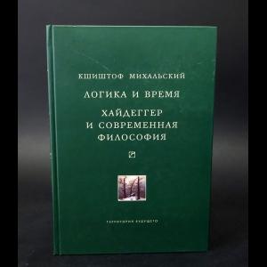 Михальский Кшиштов - Логика и время. Опыт анализа теории смысла Гуссерля. Хайдеггер и современная философия