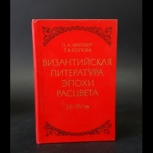 Фрейберг Л.А., Попова Т.В. - Византийская литература эпохи расцвета IX-XV вв.