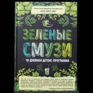 Смит Джей Джей - Зеленые смузи. 10-дневная детокс-программа