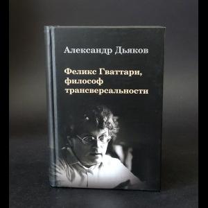 Дьяков А.В. - Феликс Гваттари, философ трансверсальности