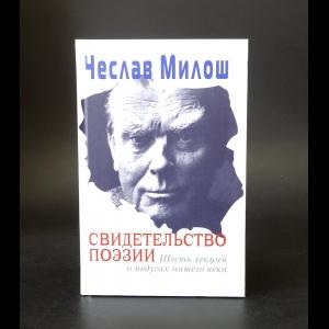 Милош Чеслав -  Свидетельство поэзии. Шесть лекций о недугах нашего века