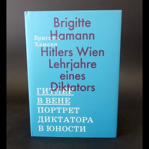 Хаманн Бригитта - Гитлер в Вене. Портрет диктатора в юности