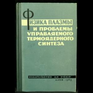 Синельников К.Д. - Физика плазмы и проблемы управляемого термоядерного синтеза