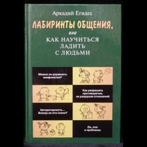 Егидес Аркадий - Лабиринты общения, или Как научиться ладить с людьми